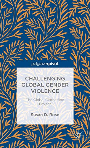 Challenging Global Gender Violence: The Global Clothesline Project (Palgrave Pivot): Rose, Susan D.
