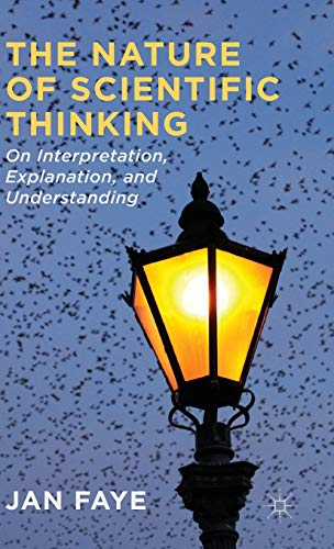 The Nature of Scientific Thinking: On Interpretation, Explanation and Understanding: Faye, Dr Jan
