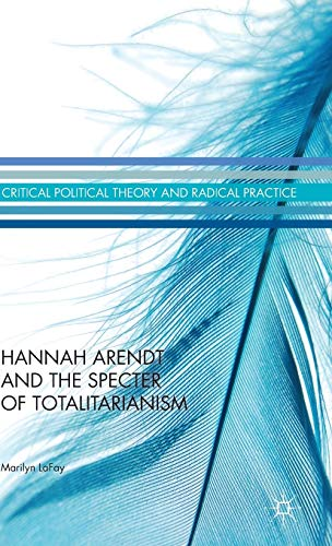Hannah Arendt and the Specter of Totalitarianism (Critical Political Theory and Radical Practice): ...