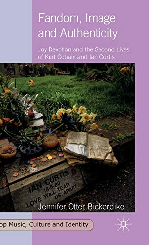 9781137393524: Fandom, Image and Authenticity: Joy Devotion and the Second Lives of Kurt Cobain and Ian Curtis (Pop Music, Culture and Identity)