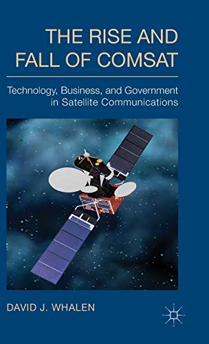9781137396914: The Rise and Fall of COMSAT: Technology, Business, and Government in Satellite Communications