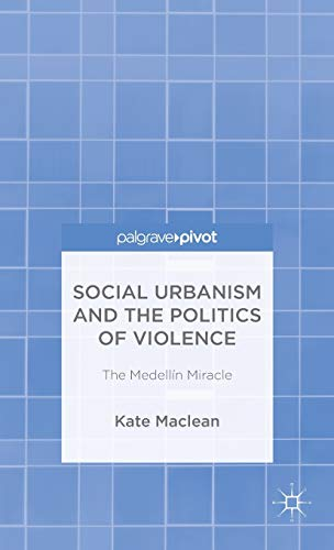 Social Urbanism and the Politics of Violence: The Medellín Miracle: Maclean, Kate