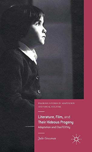 9781137399014: Literature, Film, and Their Hideous Progeny: Adaptation and ElasTEXTity (Palgrave Studies in Adaptation and Visual Culture)