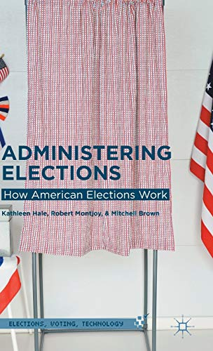 Administering Elections: How American Elections Work (Elections, Voting, Technology): Hale, ...