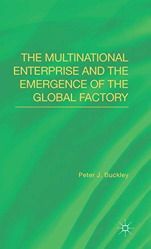 The Multinational Enterprise and the Emergence of the Global Factory: Buckley, Professor Peter J.