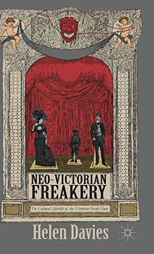 Neo-Victorian Freakery: The Cultural Afterlife of the Victorian Freak Show: Davies, Helen