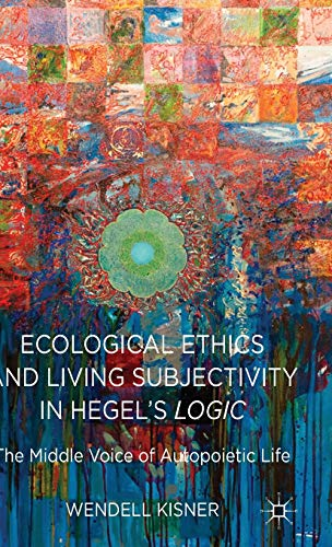 Ecological Ethics and Living Subjectivity in Hegels Logic The Middle Voice of Autopoietic Life: ...