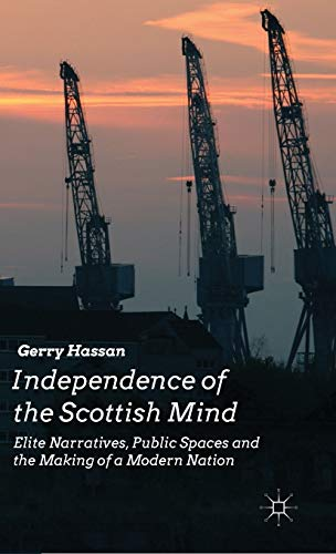 Independence of the Scottish Mind: Elite Narratives, Public Spaces and the Making of a Modern ...