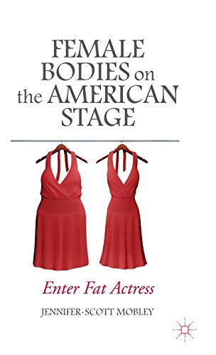 Female Bodies on the American Stage: Enter Fat Actress: Mobley, Jennifer-Scott