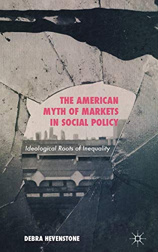 The American Myth of Markets in Social Policy: Ideological Roots of Inequality: Hevenstone, Debra