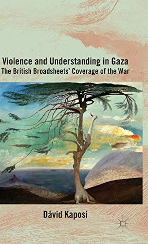 Violence and Understanding in Gaza: The British Broadsheets' Coverage of the War: Kaposi, ...