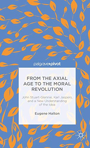 9781137441584: From the Axial Age to the Moral Revolution: John Stuart-Glennie, Karl Jaspers, and a New Understanding of the Idea