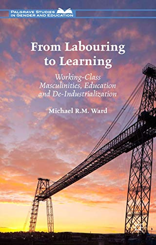 9781137441744: From Labouring to Learning: Working-Class Masculinities, Education and De-Industrialization (Palgrave Studies in Gender and Education)