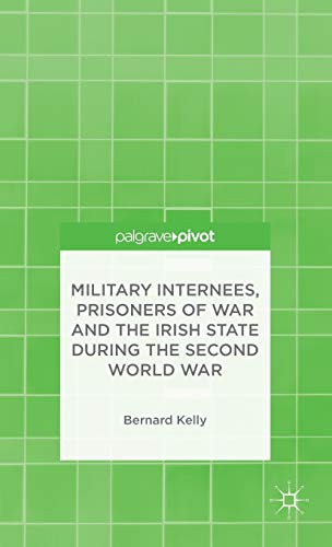 Military Internees, Prisoners of War and the Irish State during the Second World War: Kelly, ...
