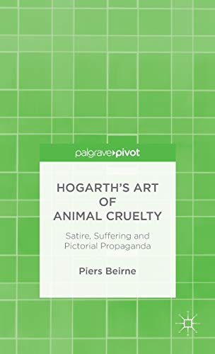 Hogarth's Art of Animal Cruelty: Satire, Suffering and Pictorial Propaganda: Beirne, Piers
