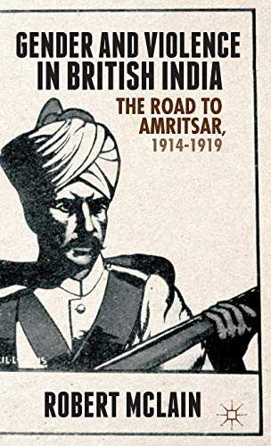Gender and Violence in British India: The Road to Amritsar, 1914-1919: McLain, Robert