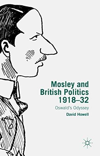 Mosley and British Politics 1918-32: Oswald's Odyssey: Howell, David
