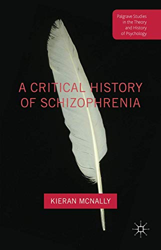 9781137456809: A Critical History of Schizophrenia (Palgrave Studies in the Theory and History of Psychology)