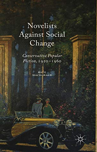 Novelists Against Social Change: Conservative Popular Fiction, 1920-1960: Macdonald, Kate