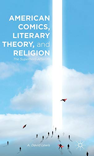 American Comics, Literary Theory, and Religion: The Superhero Afterlife: Lewis, A. David