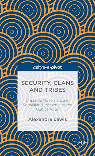 Security, Clans and Tribes: Unstable Governance in Somaliland, Yemen and the Gulf of Aden: Lewis, ...