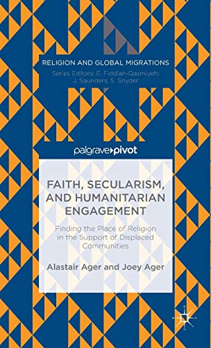 9781137472137: Faith, Secularism, and Humanitarian Engagement: Finding the Place of Religion in the Support of Displaced Communities (Religion and Global Migrations)