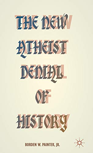 The New Atheist Denial of History: Hijacking the Past in the Name of Reason: Painter, Borden W.
