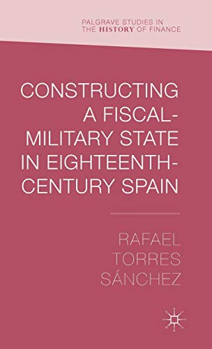 Constructing a Fiscal Military State in Eighteenth Century Spain (Palgrave Studies in the History ...
