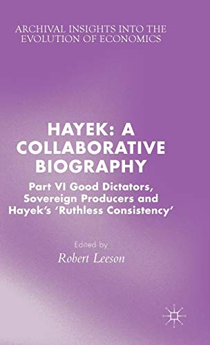 Hayek: A Collaborative Biography: Part VI, Good Dictators, Sovereign Producers and Hayek's &...