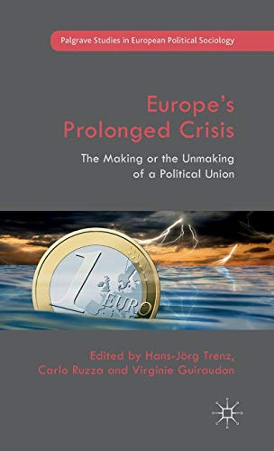 Europe's Prolonged Crisis: The Making or the Unmaking of a Political Union (Palgrave Studies ...