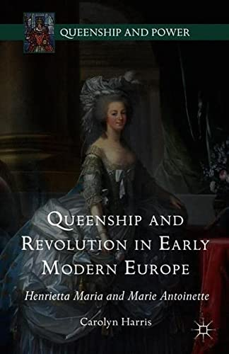 Queenship and Revolution in Early Modern Europe: Henrietta Maria and Marie Antoinette: Carolyn ...