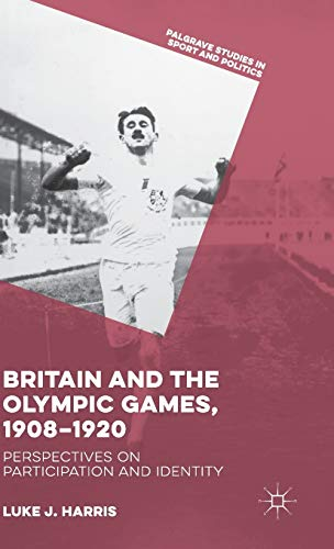 9781137498618: Britain and the Olympic Games, 1908-1920: Perspectives on Participation and Identity (Palgrave Studies in Sport and Politics)