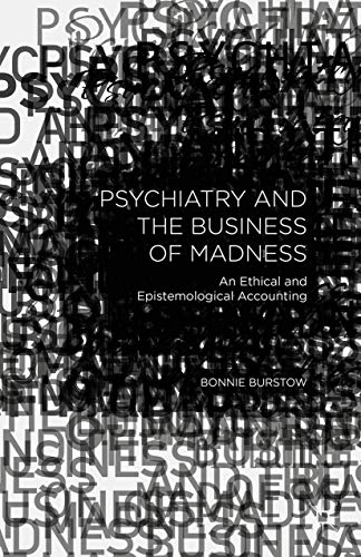 Psychiatry and the Business of Madness: An Ethical and Epistemological Accounting: Burstow, Bonnie