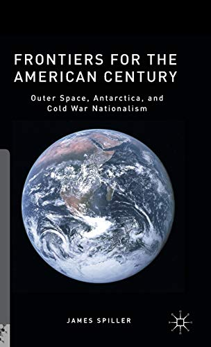 9781137507860: Frontiers for the American Century: Outer Space, Antarctica, and Cold War Nationalism (Palgrave Studies in the History of Science and Technology)