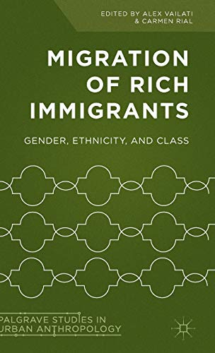 Migration of Rich Immigrants: Gender, Ethnicity and Class (Palgrave Studies in Urban Anthropology):...