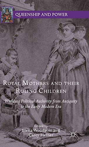 9781137513106: Royal Mothers and their Ruling Children: Wielding Political Authority from Antiquity to the Early Modern Era (Queenship and Power)