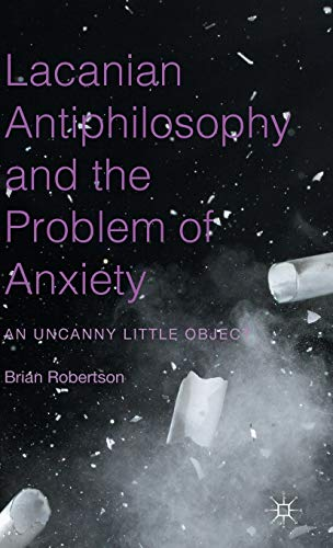 9781137513526: Lacanian Antiphilosophy and the Problem of Anxiety: An Uncanny Little Object