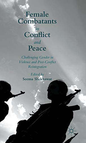 Female Combatants in Conflict and Peace: Challenging Gender in Violence and Post-Conflict ...