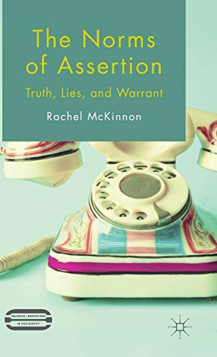 The Norms of Assertion: Truth, Lies, and Warrant (Palgrave Innovations in Philosophy): R. McKinnon