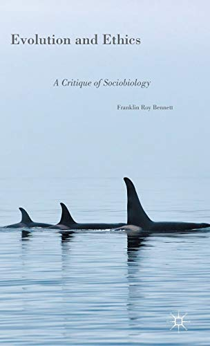 Evolution and Ethics: A Critique of Sociobiology: Bennett, Franklin Roy