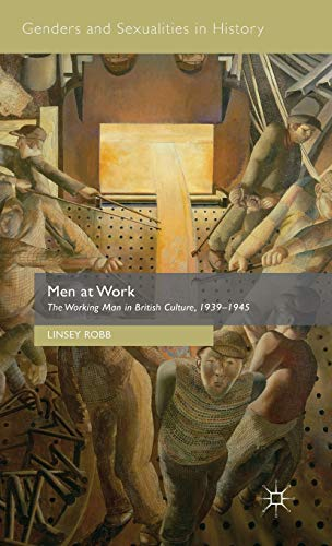 Men at Work: The Working Man in British Culture, 1939-1945 (Genders and Sexualities in History): ...