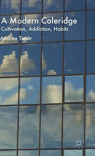 A Modern Coleridge: Cultivation, Addiction, Habits: Timar, Andrea; Timaar, Andrea