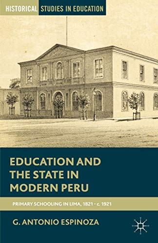 9781137538246: Education and the State in Modern Peru: Primary Schooling in Lima, 1821 - c. 1921 (Historical Studies in Education)