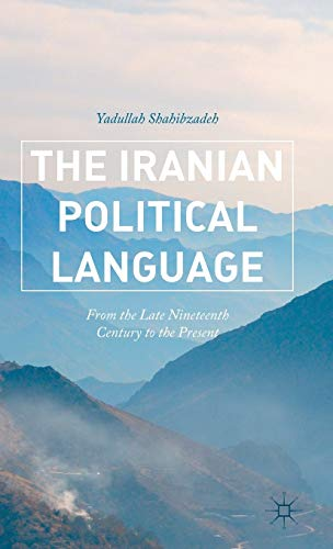 The Iranian Political Language: From the Late Nineteenth Century to the Present: Shahibzadeh, ...