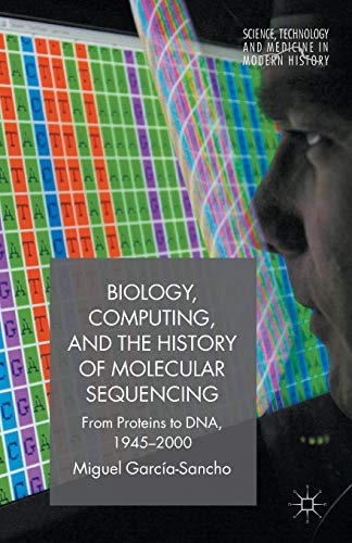9781137543325: Biology, Computing, and the History of Molecular Sequencing: From Proteins to DNA, 1945-2000 (Science, Technology and Medicine in Modern History)
