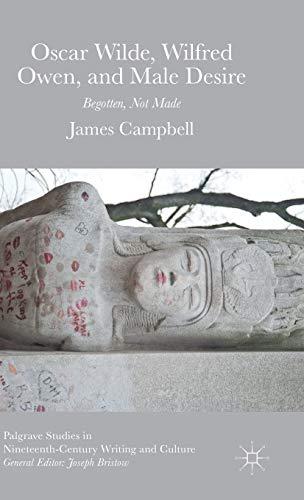 Oscar Wilde, Wilfred Owen, and Male Desire: Begotten Not Made (Palgrave Studies in ...