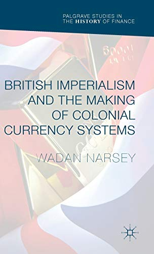 British Imperialism and the Making of Colonial Currency Systems (Palgrave Studies in the History of...