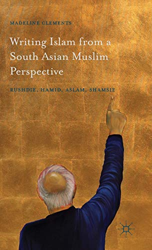 9781137554376: Writing Islam from a South Asian Muslim Perspective: Rushdie, Hamid, Aslam, Shamsie