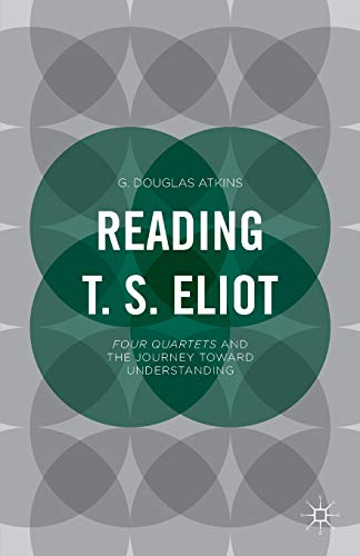 Reading T.S. Eliot: Four Quartets and the Journey Toward Understanding: G. Douglas Atkins