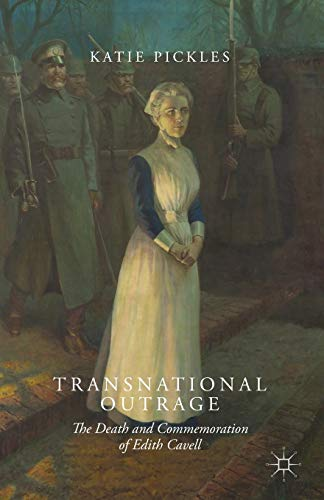 Transnational Outrage: The Death and Commemoration of Edith Cavell: Pickles, K.